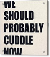 We Should Probably Cuddle Now Acrylic Print