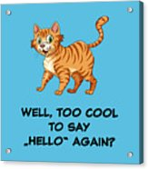 Well, Too Cool To Say Hello Again Funny Cat Gift Acrylic Print