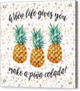 When Life Gives You Pineapple Make A Pina Colada Acrylic Print