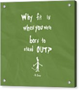 Why Fit In When You Were Born To Stand Out Acrylic Print