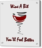 Wine A Bit You'll Feel Better Acrylic Print