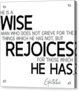 Wise Man, Rejoices Which He Has - Epictetus Acrylic Print