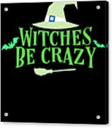 Witches Be Crazy Funny Humor Halloween For All Witches Acrylic Print
