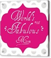 Worlds Most Fabulous Mom Acrylic Print