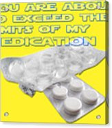 You Are About To Exceed The Limits Of My Medication  Acrylic Print