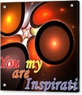 You Are My Inspiration Acrylic Print