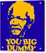 You Big Dummy Acrylic Print