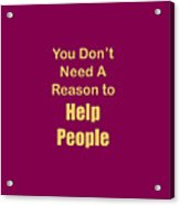 You Dont Need A Reason To Help People 5445.02 Acrylic Print