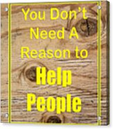 You Dont Need A Reason To Help People 5446.02 Acrylic Print