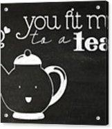 You Fit Me To A Tea Acrylic Print