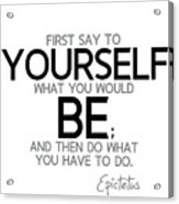 Yourself Be, Have To Do - Epictetus Acrylic Print