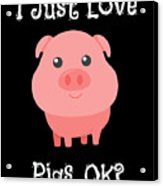 Cute Funny I Just Love Pigs Ok Acrylic Print