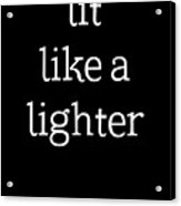 Lit Like A Lighter Womens Shirt Funny Quotes Gift Wife Girlfriend Cute T Shirt Acrylic Print