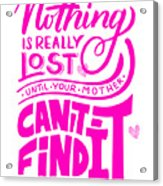 Lost Until Mom Cant Find It Funny Humor Mothers Day Acrylic Print