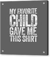 My Favorite Child Gave Me This Shirt T-shirt Acrylic Print