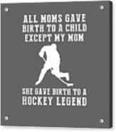 All Moms Gave Birth A Child My Mom Gave Birth A Hockey Legend Acrylic Print