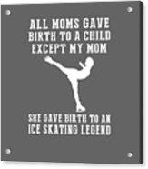 All Moms Gave Birth A Child My Mom Gave Birth A Ice-skating Legend Acrylic Print