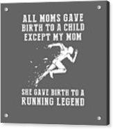 All Moms Gave Birth A Child My Mom Gave Birth A Running Legend Acrylic Print