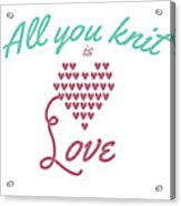All You Knit Is Love Acrylic Print