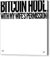 Bitcoin Hodl With My Wifes Permission Black Design Funny Humor Husband Wife Family Cryptocurrency Acrylic Print