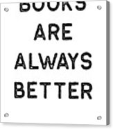 Book Shirt Is Always Better Dark Reading Authors Librarian Writer Gift Acrylic Print