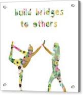 Build Bridges To Others Acrylic Print