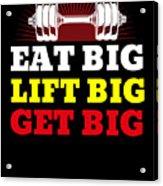 Eat Big Lift Big Get Big Gym Workout Fitness Acrylic Print