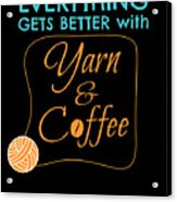 Everything Gets Better With Yarn And Coffee Acrylic Print