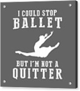 I Could Stop Ballet But I'm Not A Quitter Tee Acrylic Print