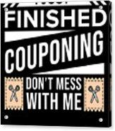 I Just Finished Couponing Dont Mess With Me Acrylic Print