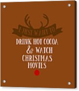 I Just Want To Drink Hot Cocoa And Watch Christmas Movies Acrylic Print