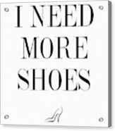 I Need More Shoes Acrylic Print