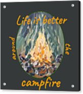 Life Is Better Around The Campfire Acrylic Print