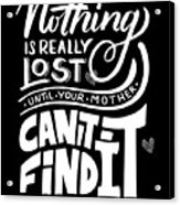 Lost Until Mom Cant Find It Funny Humor From Daughter Or Son Acrylic Print