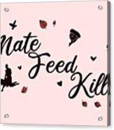 Mate Feed Kill Acrylic Print