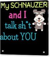 My Schanuzer And I Talk Sh T About You Acrylic Print