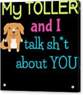 My Toller And I Talk Sh T About You Acrylic Print