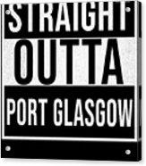 Straight Outta Port Glasgow Acrylic Print