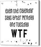 Text Art Even The Calendar Says Wtf Acrylic Print