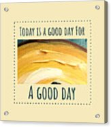 Today Is A Good Day Acrylic Print