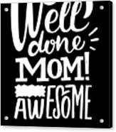 Well Done Mom I Am Awesome Funny Humor Mothers Day Acrylic Print