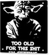 Yoda Parody - Too Old For This Shit I'm Getting Acrylic Print
