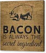 Bacon Is Always The Secret Ingredient Canvas Print