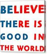 Believe There Is Good In The World Canvas Print
