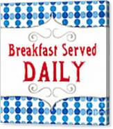Breakfast Served Daily Canvas Print