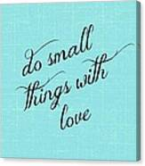 Do Small Things With Love Canvas Print