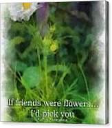 If Friends Were Flowers 01 Canvas Print