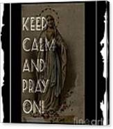 Keep Calm And Pray On With Mary Canvas Print
