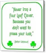 Never Iron A Four Leaf Clover Because You Dont Want To Press Your Luck Canvas Print