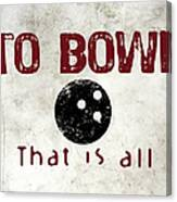 To Bowl That Is All Canvas Print